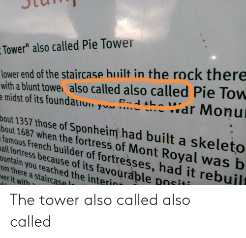 """lar: lower end of the staircase built in the rock there  with a blunt towei also called also called Pie Tow  e midst of its foundatiun  Tower"""" also called Pie Tower  c:d the l'ar Monu  yuu .-  bout 1357 those of Sponheim had built a skeleto  bout 1687 when the fortress of Mont Royal was b  famous French builder of fortresses, had it rebuilt  mall fortress because of its favoùrable positi  ountain you reached the interini  om there a staircase l  wer it with The tower also called also called"""