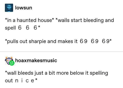 haunted house: lowsun  *in a haunted house* *walls start bleeding and  spell 6 6 6*  *pulls out sharpie and makes it 69 69 69*  hoaxmakesmusic  *wall bleeds just a bit more below it spelling  out nice
