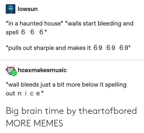 haunted house: lowsun  *in a haunted house* *walls start bleeding and  spell 6 6 6*  pulls out sharpie and makes it 69 69 69*  hoaxmakesmusic  *wall bleeds just a bit more below it spelling  out nice* Big brain time by theartofbored MORE MEMES