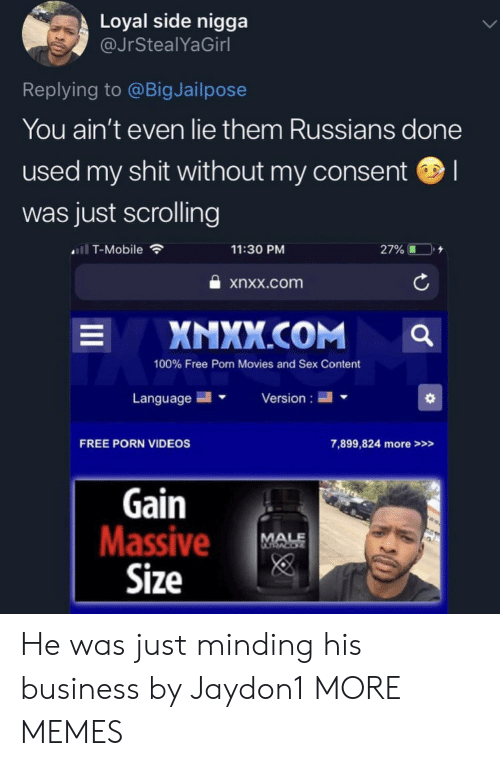 Dank, Memes, and Movies: Loyal side nigga  @JrStealYaGirl  Replying to @BigJailpose  You ain't even lie them Russians done  used my shit without my consent  was just scrolling  ll T-Mobile  11:30 PM  27%  xnxx.com  XNXX.COM  L  100% Free Porn Movies and Sex Content  Language  Version  FREE PORN VIDEOS  7,899,824 more>>>  Gain  Massive  Size  MALE He was just minding his business by Jaydon1 MORE MEMES