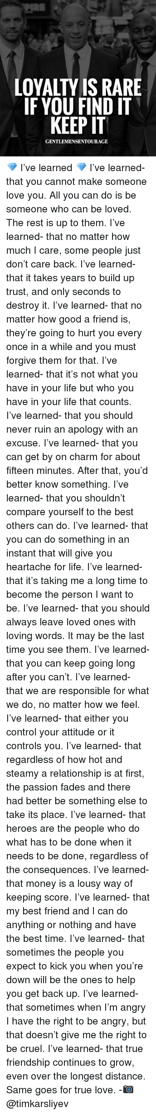lousy: LOYALTY IS RARE  IF YOU FIND IT  KEEP IT  GENTLEMENSENTOURAGE 💎 I've learned 💎 I've learned- that you cannot make someone love you. All you can do is be someone who can be loved. The rest is up to them. I've learned- that no matter how much I care, some people just don't care back. I've learned- that it takes years to build up trust, and only seconds to destroy it. I've learned- that no matter how good a friend is, they're going to hurt you every once in a while and you must forgive them for that. I've learned- that it's not what you have in your life but who you have in your life that counts. I've learned- that you should never ruin an apology with an excuse. I've learned- that you can get by on charm for about fifteen minutes. After that, you'd better know something. I've learned- that you shouldn't compare yourself to the best others can do. I've learned- that you can do something in an instant that will give you heartache for life. I've learned- that it's taking me a long time to become the person I want to be. I've learned- that you should always leave loved ones with loving words. It may be the last time you see them. I've learned- that you can keep going long after you can't. I've learned- that we are responsible for what we do, no matter how we feel. I've learned- that either you control your attitude or it controls you. I've learned- that regardless of how hot and steamy a relationship is at first, the passion fades and there had better be something else to take its place. I've learned- that heroes are the people who do what has to be done when it needs to be done, regardless of the consequences. I've learned- that money is a lousy way of keeping score. I've learned- that my best friend and I can do anything or nothing and have the best time. I've learned- that sometimes the people you expect to kick you when you're down will be the ones to help you get back up. I've learned- that sometimes when I'm angry I have the right to be angry, but that doesn'