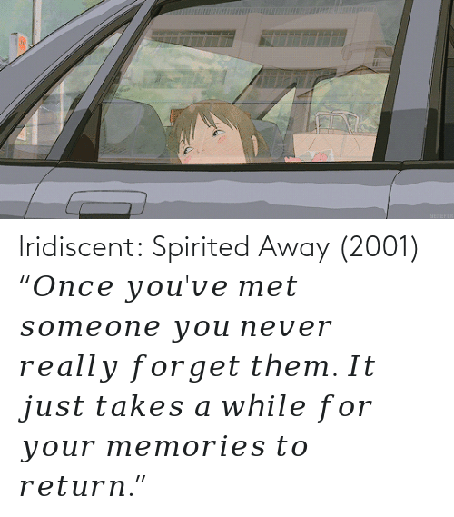 "Youve: lridiscent:  Spirited Away (2001) ""𝑂𝑛𝑐𝑒 𝑦𝑜𝑢'𝑣𝑒 𝑚𝑒𝑡 𝑠𝑜𝑚𝑒𝑜𝑛𝑒 𝑦𝑜𝑢 𝑛𝑒𝑣𝑒𝑟 𝑟𝑒𝑎𝑙𝑙𝑦 𝑓𝑜𝑟𝑔𝑒𝑡 𝑡ℎ𝑒𝑚. 𝐼𝑡 𝑗𝑢𝑠𝑡 𝑡𝑎𝑘𝑒𝑠 𝑎 𝑤ℎ𝑖𝑙𝑒 𝑓𝑜𝑟 𝑦𝑜𝑢𝑟 𝑚𝑒𝑚𝑜𝑟𝑖𝑒𝑠 𝑡𝑜 𝑟𝑒𝑡𝑢𝑟𝑛."""