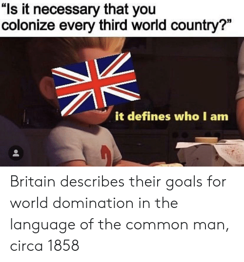 """Goals, Common, and World: """"ls it necessary that you  colonize every third world country?""""  it defines who I am Britain describes their goals for world domination in the language of the common man, circa 1858"""
