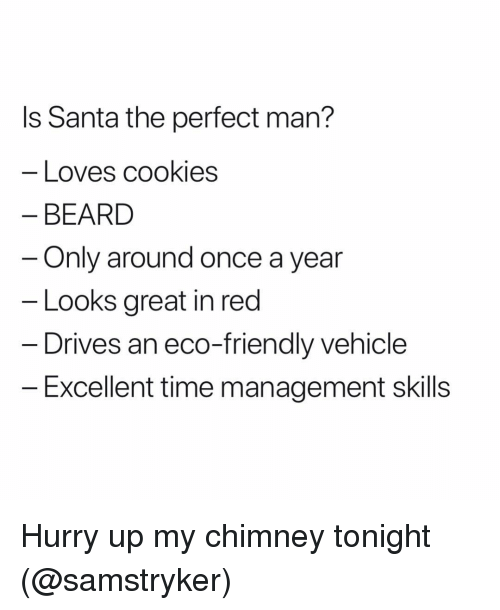 Beard, Cookies, and Grindr: ls Santa the perfect man?  Loves cookies  BEARD  Only around once a year  Looks great in red  Drives an eco-friendly vehicle  Excellent time management skills Hurry up my chimney tonight (@samstryker)