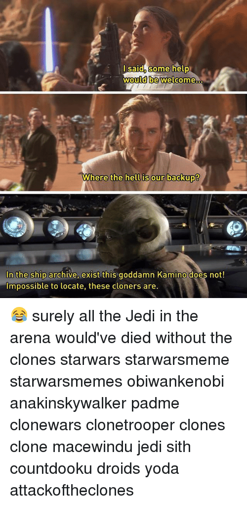 kamino: lsaid, some help  would be welcome  Where the hell is our backup?  hell is our backup?  In the ship archive, exist this goddamn Kamino does not!  Impossible to locate, these cloners are 😂 surely all the Jedi in the arena would've died without the clones starwars starwarsmeme starwarsmemes obiwankenobi anakinskywalker padme clonewars clonetrooper clones clone macewindu jedi sith countdooku droids yoda attackoftheclones