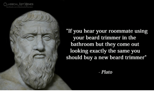 """trimmer: LSIMEMES  SSICAL ART  """"If you hear your roommate using  your beard trimmer in the  bathroom but they come out  looking exactly the same you  should buy a new beard trimmer""""  - Plato"""