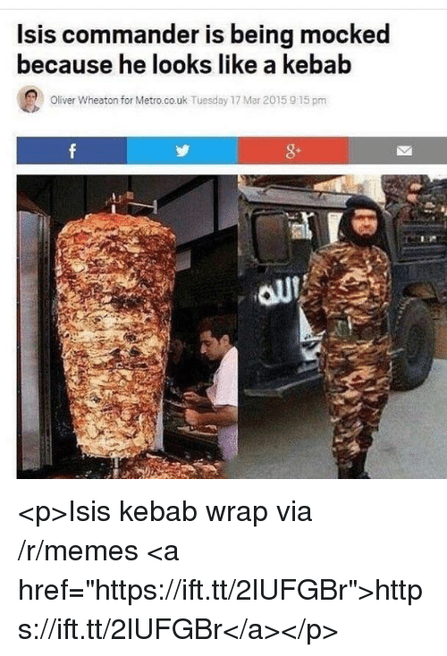 "Isis, Memes, and Metro: lsis commander is being mocked  because he looks like a kebab  Oliver Wheaton for Metro.co.uk Tuesday 17 Mar 2015 915 pm  8- <p>Isis kebab wrap via /r/memes <a href=""https://ift.tt/2lUFGBr"">https://ift.tt/2lUFGBr</a></p>"