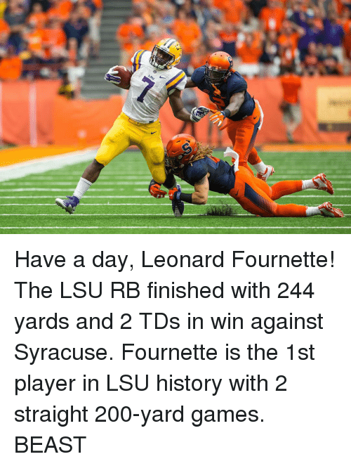 leonard fournette: LSU Have a day, Leonard Fournette! The LSU RB finished with 244 yards and 2 TDs in win against Syracuse. Fournette is the 1st player in LSU history with 2 straight 200-yard games. BEAST
