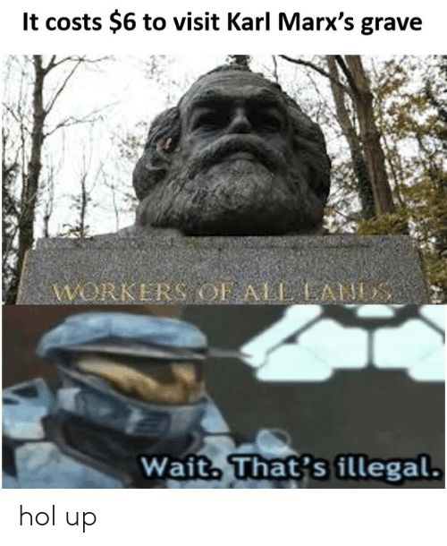 Gravely: lt costs $6 to visit Karl Marx's grave  WORKERS OF ALAN  Wait That's illegal. hol up