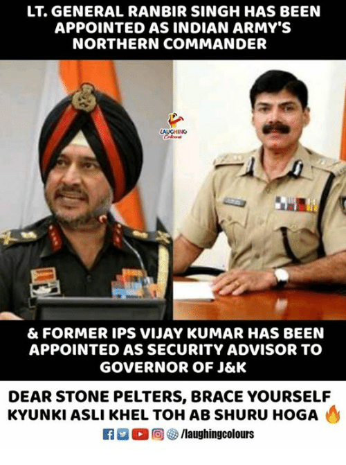 Indian, Indianpeoplefacebook, and Been: LT. GENERAL RANBIR SINGH HAS BEEN  APPOINTED AS INDIAN ARMY'S  NORTHERN COMMANDER  AUGHINO  & FORMER IPS VIJAY KUMAR HAS BEEN  APPOINTED AS SECURITY ADVISOR TO  GOVERNOR OF J&K  DEAR STONE PELTERS, BRACE YOURSELF  KYUNKI ASLI KHEL TOH AB SHURU HOGA  f/laughingcolours