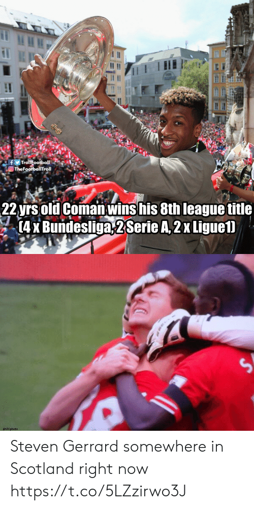 Memes, Steven Gerrard, and Scotland: lt ll  TheFootbalTroll  22yrs old Coman wins his 8th league title  4 Bundesliga,2SerieA,2x Ligue1.   efCphotea Steven Gerrard somewhere in Scotland right now https://t.co/5LZzirwo3J