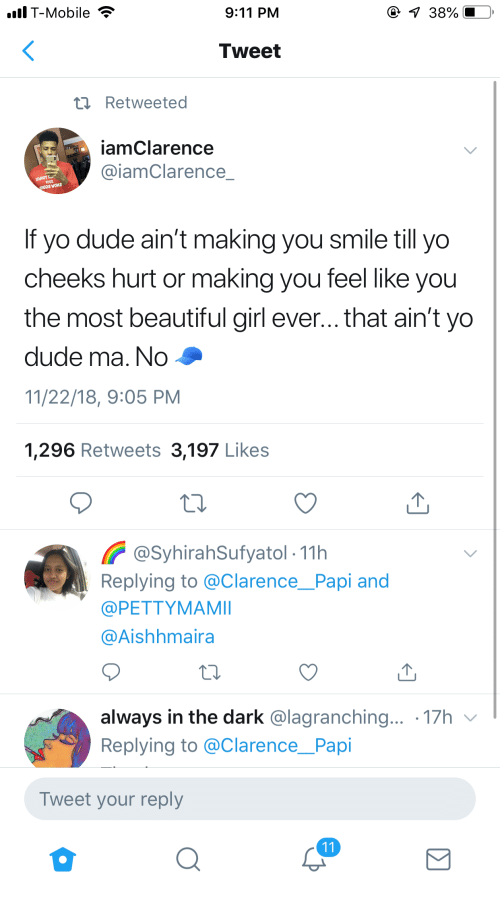 9/11, Beautiful, and Dude: lT-Mobile  9:11 PM  Tweet  t Retweeted  iamClarence  @iamClarence  If yo dude ain't making you smile till yo  cheeks hurt or making you feel like you  the most beautiful girl ever... that ain't yo  dude ma. No  11/22/18, 9:05 PM  1,296 Retweets 3,197 Likes  @SyhirahSufyatol- 11h  Replying to @ClarencePapi and  @PETTYMAMI  @Aishhmaira  always in the dark @lagranching... 17h v  Replying to @Clarence_Papi  Tweet your reply