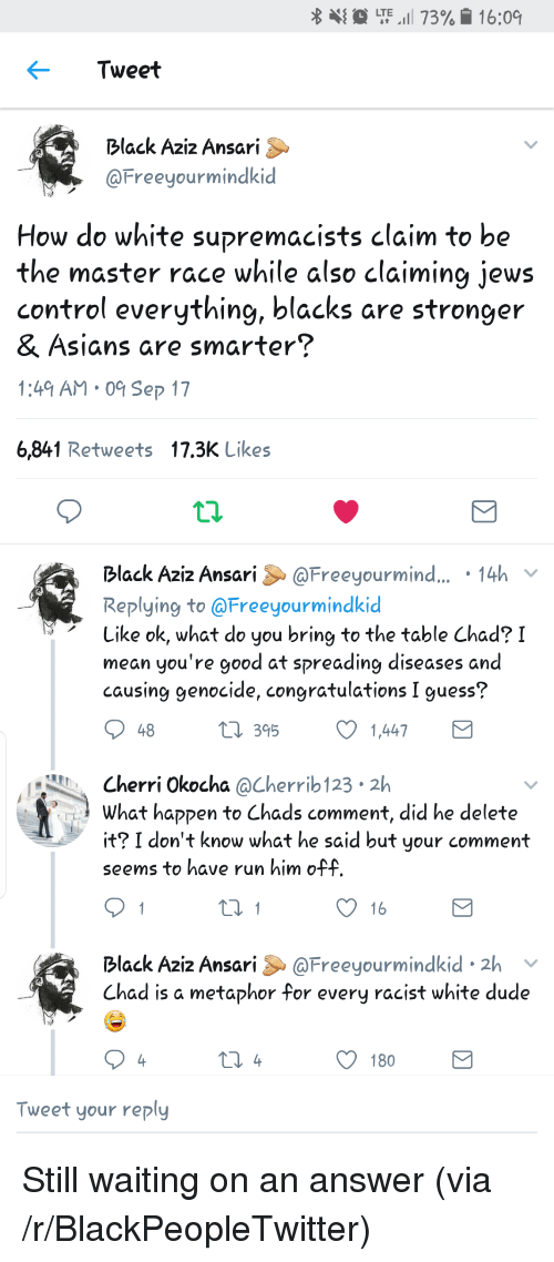 Chads: {  LTE,1 73%. 16:09  Tweet  Black Aziz Ansari  @Freeyourmindkid  How do white supremacists claim to be  the master race while also claiming jews  control everything, blacks are stronger  & Ásians are smarter?  1:49 AM 0 Sep 17  6,841 Retweets 17.3K Likes  Black Aziz Ansari@Freeyourmind... 14h  Replying to @Freeyourmindkic  Like ok, what do you bring to the table Chad? I  mean you're good at spreading diseases and  causing genocide, congratulations I guess?  48  t 395  1,447  Cherri Okocha @Cherrib 123 2h  What haקקen to Chads comment, did he delete  it? I don't know what he said but your comment  seems to have run him off  16  Black Aziz Ansari &@Freeyourmindkid 2h v  Chad is a metaphor for every racist white dude  180  Tweet your reply <p>Still waiting on an answer (via /r/BlackPeopleTwitter)</p>