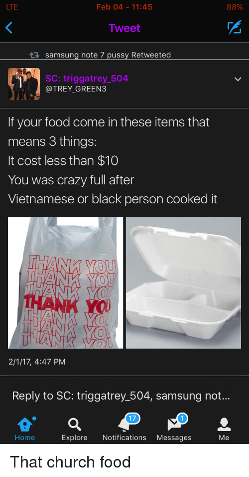 Church, Crazy, and Food: LTE  Feb 04-11:45  88%  Tweet  samsung note 7 pussy Retweeted  SC: triggatrey_504  @TREY_GREEN3  If your food come in these items that  means 3 things:  It cost less than $10  You was crazy full after  Vietnamese or black person cooked it  2/1/17, 4:47 PM  Reply to SC: triggatrey 504, samsung not...  17  Home  Explore Notifications Messages  Me That church food
