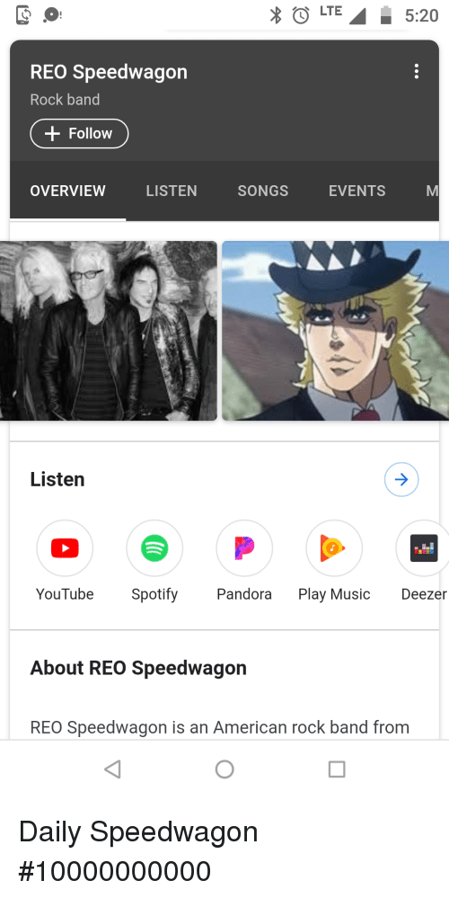 Music, youtube.com, and Spotify: LTE5:20  REO Speedwagon  Rock band  Follow  OVERVIEW  LISTEN  SONGS  EVENTS  Listen  YouTube Spotify Pandora Play Music Deezer  About REO Speedwagon  REO Speedwagon is an American rock band from