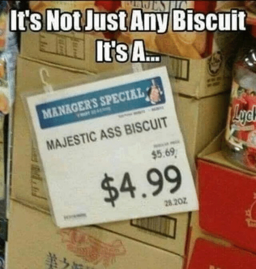 Ass, Dank, and 🤖: lt's Not Just Any Biscuit  It's A..  MANAGER'S SPECIAL  MAJESTIC ASS BISCUIT  $5.69  $4.99  28.207