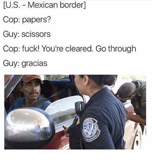 scissoring: LU.S. Mexican border  Cop: papers?  Guy: scissors  Cop: fuck! You're cleared. Go through  Guy: gracias