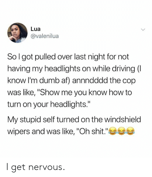 """windshield: Lua  @valenilua  So I got pulled over last night for not  having my headlights on while driving (I  know I'm dumb af) annndddd the cop  was like, """"Show me you know how to  turn on your headlights.""""  My stupid self turned on the windshield  wipers and was like, """"Oh shit."""" I get  nervous."""