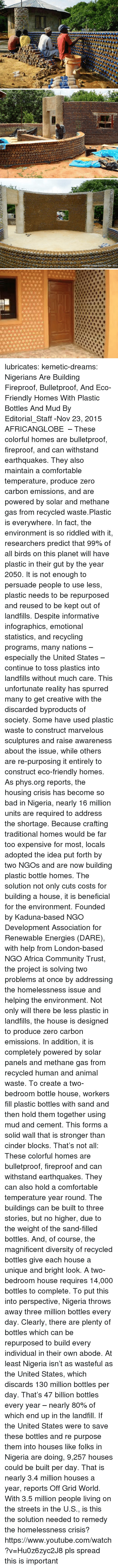 People Living: lubricates:  kemetic-dreams:   Nigerians Are Building Fireproof, Bulletproof, And Eco-Friendly Homes With Plastic Bottles And Mud By Editorial_Staff -Nov 23, 2015   AFRICANGLOBE  – These colorful homes are bulletproof, fireproof, and can withstand earthquakes. They also maintain a comfortable temperature, produce zero carbon emissions, and are powered by solar and methane gas from recycled waste.Plastic is everywhere. In fact, the environment is so riddled with it, researchers predict that 99% of all birds on this planet will have plastic in their gut by the year 2050. It is not enough to persuade people to use less, plastic needs to be repurposed and reused to be kept out of landfills. Despite informative infographics, emotional statistics, and recycling programs, many nations – especially the United States – continue to toss plastics into landfills without much care. This unfortunate reality has spurred many to get creative with the discarded byproducts of society. Some have used plastic waste to construct marvelous sculptures and raise awareness about the issue, while others are re-purposing it entirely to construct eco-friendly homes. As phys.org reports, the housing crisis has become so bad in Nigeria, nearly 16 million units are required to address the shortage. Because crafting traditional homes would be far too expensive for most, locals adopted the idea put forth by two NGOs and are now building plastic bottle homes. The solution not only cuts costs for building a house, it is beneficial for the environment. Founded by Kaduna-based NGO Development Association for Renewable Energies (DARE), with help from London-based NGO Africa Community Trust, the project is solving two problems at once by addressing the homelessness issue and helping the environment. Not only will there be less plastic in landfills, the house is designed to produce zero carbon emissions. In addition, it is completely powered by solar panels and methane gas from recycled human and animal waste. To create a two-bedroom bottle house, workers fill plastic bottles with sand and then hold them together using mud and cement. This forms a solid wall that is stronger than cinder blocks. That's not all: These colorful homes are bulletproof, fireproof and can withstand earthquakes. They can also hold a comfortable temperature year round. The buildings can be built to three stories, but no higher, due to the weight of the sand-filled bottles. And, of course, the magnificent diversity of recycled bottles give each house a unique and bright look. A two-bedroom house requires 14,000 bottles to complete. To put this into perspective, Nigeria throws away three million bottles every day. Clearly, there are plenty of bottles which can be repurposed to build every individual in their own abode. At least Nigeria isn't as wasteful as the United States, which discards 130 million bottles per day. That's 47 billion bottles every year – nearly 80% of which end up in the landfill.  If the United States were to save these bottles and re purpose them into houses like folks in Nigeria are doing, 9,257 houses could be built per day. That is nearly 3.4 million houses a year, reports Off Grid World. With 3.5 million people living on the streets in the U.S., is this the solution needed to remedy the homelessness crisis? https://www.youtube.com/watch?v=Hu0z6zyc2J8  pls spread this is important