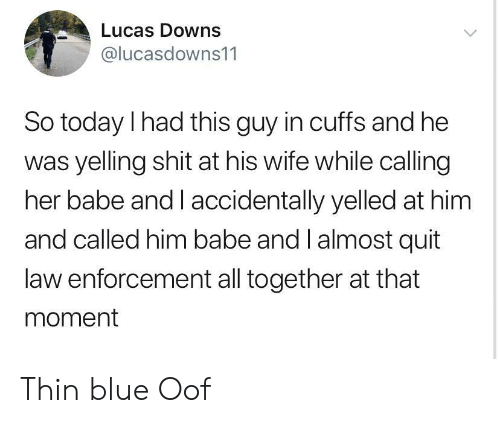 Shit, Blue, and Today: Lucas Downs  @lucasdowns11  So today I had this guy in cuffs and he  was yelling shit at his wife while calling  her babe and I accidentally yelled at him  and called him babe and l almost quit  law enforcement all together at that  moment Thin blue Oof