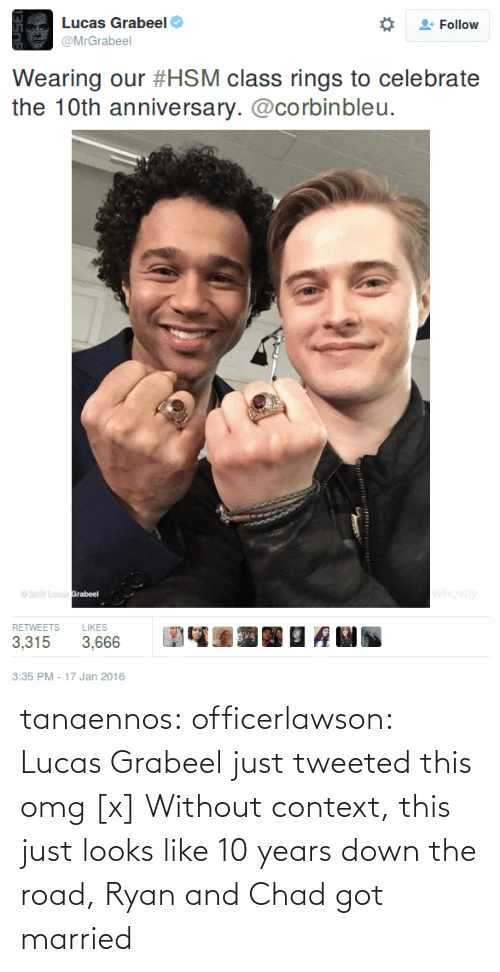 10Th Anniversary: Lucas Grabeel  @MrGrabeel  Follow  Wearing our #HSM class rings to celebrate  the 10th anniversary.@corbinbleu.  RETWEETS LIKES  3,3153,666  3:35 PM -17 Jan 2016 tanaennos:  officerlawson:  Lucas Grabeel just tweeted this omg [x]  Without context, this just looks like 10 years down the road, Ryan and Chad got married