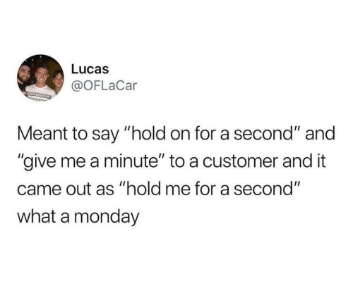 "Monday, Lucas, and What: Lucas  @OFLaCar  MSUMSOME  Meant to say ""hold on for a second"" and  ""give me a minute"" to a customer and it  came out as ""hold me for a second""  what a monday"