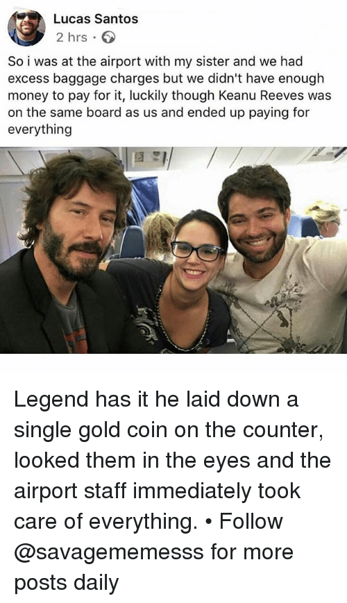 Memes, Money, and Single: Lucas Santos  2 hrs.  So i was at the airport with my sister and we had  excess baggage charges but we didn't have enough  money to pay for it, luckily though Keanu Reeves was  on the same board as us and ended up paying for  everything Legend has it he laid down a single gold coin on the counter, looked them in the eyes and the airport staff immediately took care of everything. • Follow @savagememesss for more posts daily
