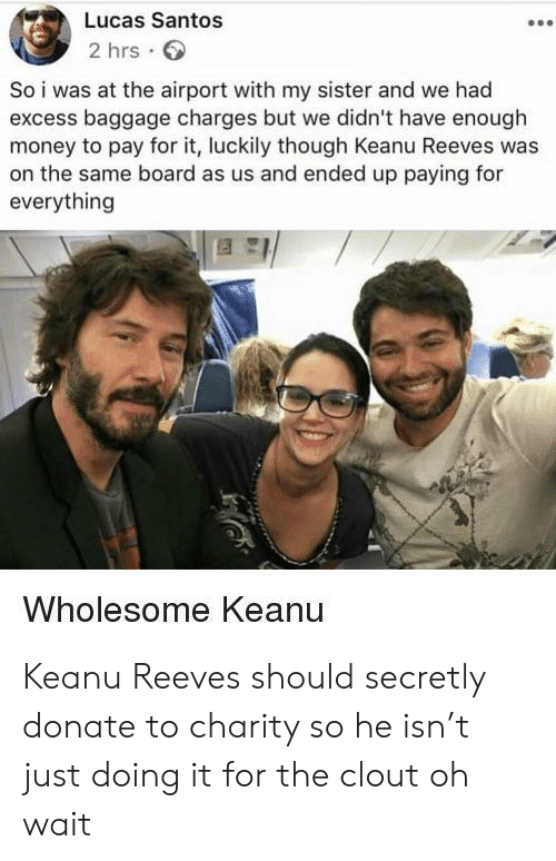 Oh Wait: Lucas Santos  2 hrs  So i was at the airport with my sister and we had  excess baggage charges but we didn't have enough  money to pay for it, luckily though Keanu Reeves was  on the same board as us and ended up paying for  everything  Wholesome Keanu Keanu Reeves should secretly donate to charity so he isn't just doing it for the clout oh wait
