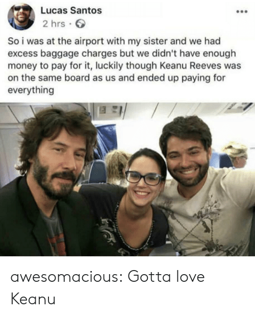 Love, Money, and Tumblr: Lucas Santos  2 hrs  So i was at the airport with my sister and we had  excess baggage charges but we didn't have enough  money to pay for it, luckily though Keanu Reeves was  on the same board as us and ended up paying for  everything awesomacious:  Gotta love Keanu