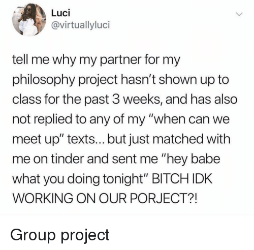 "Bitch, Tinder, and Philosophy: Luci  @virtuallyluci  tell me why my partner for my  philosophy project hasn't shown up to  class for the past 3 weeks, and has also  not replied to any of my ""when can we  meet up"" texts... but just matched with  me on tinder and sent me ""hey babe  what you doing tonight"" BITCH IDK  WORKING ON OUR PORJECT?! Group project"