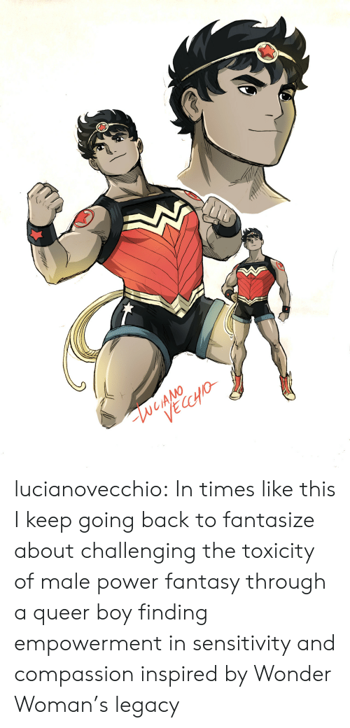 Target, Tumblr, and Blog: lucianovecchio:  In times like this I keep going back to fantasize about challenging the toxicity of male power fantasy through a queer boy finding empowerment in sensitivity and compassion inspired by Wonder Woman's legacy