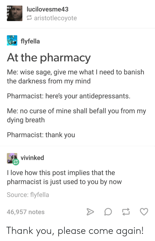 Love, Thank You, and Pharmacy: lucilovesme43  ES  aristotlecoyote  flyfella  At the pharmacy  Me: wise sage, give me what I need to banish  the darkness from my mind  Pharmacist: heres your antidepressants  Me: no curse of mine shall befall you from my  dying breath  Pharmacist: thank you  vinked  I love how this post implies that the  pharmacist is just used to you by now  Source: flyfella  46,957 notes Thank you, please come again!