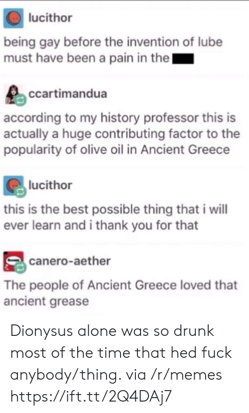 Being Alone, Drunk, and Memes: lucithor  being gay before the invention of lube  must have been a pain in the  ccartimandua  according to my history professor this is  actually a huge contributing factor to the  popularity of olive oil in Ancient Greece  lucithor  this is the best possible thing that i wil  ever learn and i thank you for that  canero-aether  The people of Ancient Greece loved that  ancient grease Dionysus alone was so drunk most of the time that hed fuck anybody/thing. via /r/memes https://ift.tt/2Q4DAj7