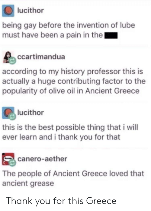 Thank You, Best, and Grease: lucithor  being gay before the invention of lube  must have been a pain in thel  ccartimandua  according to my history professor this is  actually a huge contributing factor to the  popularity of olive oil in Ancient Greece  lucithor  this is the best possible thing that i will  ever learn and i thank you for that  canero-aether  The people of Ancient Greece loved that  ancient grease Thank you for this Greece