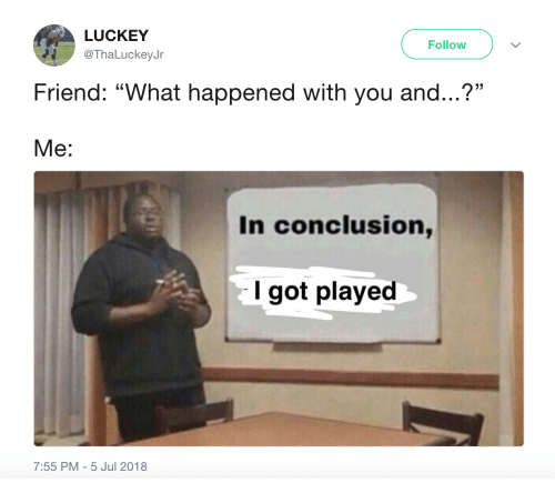 """Got, Friend, and You: LUCKEY  @ThaLuckeyJr  Follow  Friend: """"What happened with you and...?""""  . CL  Me:  In conclusion,  I got played  7:55 PM-5 Jul 2018"""