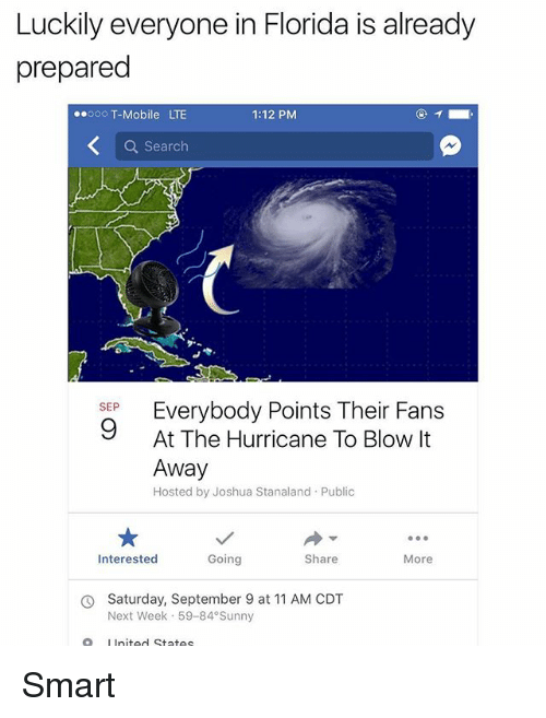 Memes, T-Mobile, and Florida: Luckily everyone in Florida is already  prepared  00oo T-Mobile LTE  1:12 PM  Q Search  Everybody Points Their Fans  At The Hurricane To Blow It  Away  Hosted by Joshua Stanaland Public  SEP  Interested  Going  Share  More  Saturday, September 9 at 11 AM CDT  Next Week 59-84 Sunny  O  LInited States Smart