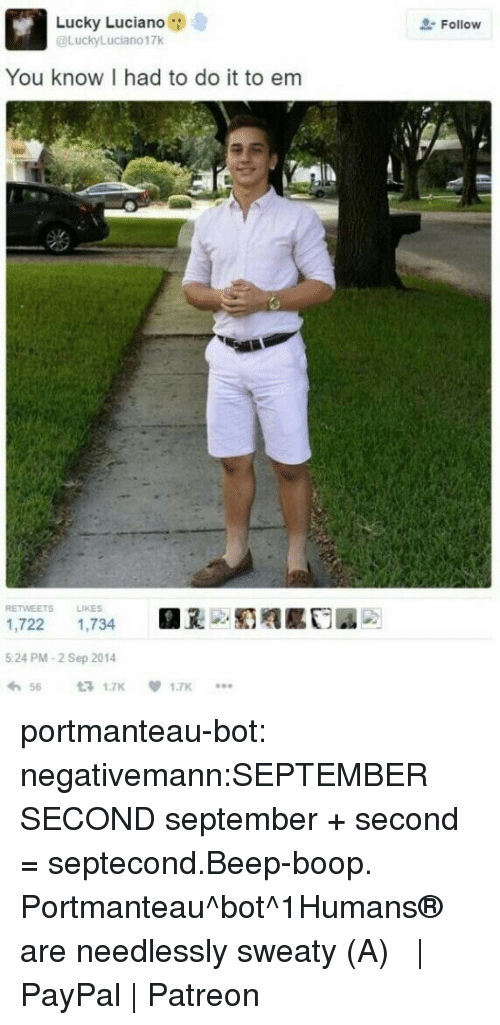 I Had To Do It To Em: Lucky Luciano  @LuckyLuciano17k  Follow  You know I had to do it to em  RETWEETS LIKES  1,722 1,734  5 24 PM-2 Sep 2014  わ56 £71.7K  .闺赡  1.7K  *.. portmanteau-bot:  negativemann:SEPTEMBER SECOND  september + second = septecond.Beep-boop. Portmanteau^bot^1Humans® are needlessly sweaty (・A・)  | PayPal | Patreon