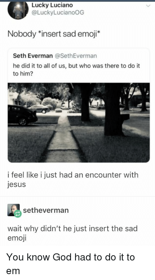 Emoji, God, and Jesus: Lucky Luciano  @LuckyLucianoOG  Nobody *insert sad emoji*  Seth Everman @SethEverman  he did it to all of us, but who was there to do it  to him?  i feel like i just had an encounter with  jesus  setheverman  wait why didn't he just insert the sac  emoji You know God had to do it to em