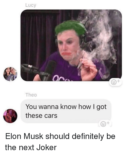 Cars, Definitely, and Joker: Lucy  1  Theo  You wanna know how I got  these cars Elon Musk should definitely be the next Joker