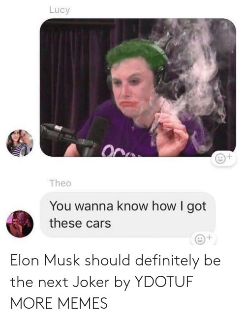 Cars, Dank, and Definitely: Lucy  1  Theo  You wanna know how I got  these cars Elon Musk should definitely be the next Joker by YDOTUF MORE MEMES