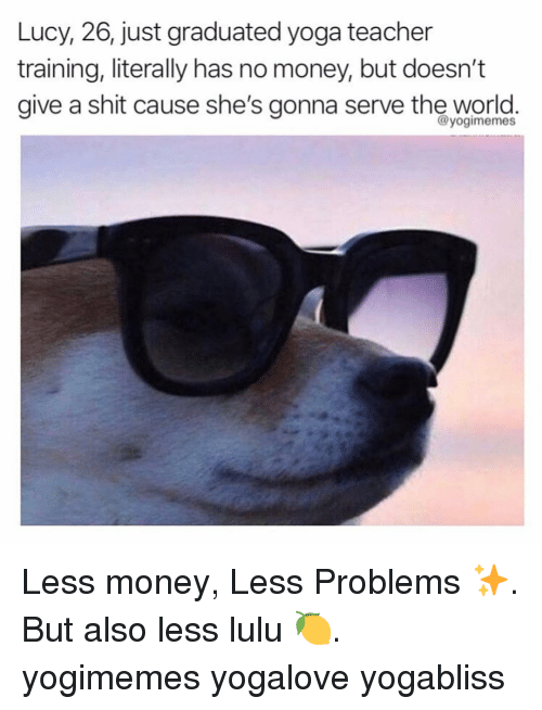 Memes, Money, and Shit: Lucy, 26, just graduated yoga teacher  training, literally has no money, but doesn't  aive a shit cause she's gonna serve the world.  @yogimemes Less money, Less Problems ✨. But also less lulu 🍋. yogimemes yogalove yogabliss