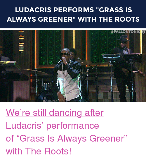 """Grass Is Always Greener: LUDACRIS PERFORMS """"GRASS IS  ALWAYS GREENER"""" WITH THE ROOTS   #FALLO NTO NICHT  THE  LEGENDA <p><a href=""""http://www.nbc.com/the-tonight-show/segments/116541"""" target=""""_blank"""">We're still dancing after Ludacris' performance of""""Grass Is Always Greener"""" with The Roots!</a></p>"""