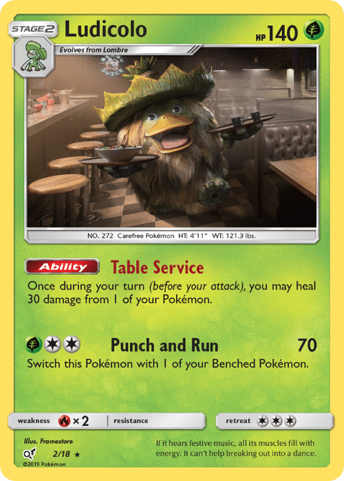 "muscles: Ludicolo  140  STAGE2  НР  Evolves from Lombre  NO. 272 Carefree Pokémon HT: 4'11"" WT: 121.3 lbs.  Table Service  Ability  Once during your turn (before your attack), you may heal  30 damage from I of your Pokémon.  Punch and Run  70  Switch this Pokémon with I of your Benched Pokémon.  x2  weakness  resistance  retreat  Illus. Framestore  If it hears festive music, all its muscles fill with  energy. It can't help breaking out into a dance.  2/18  02019 Pokémon"