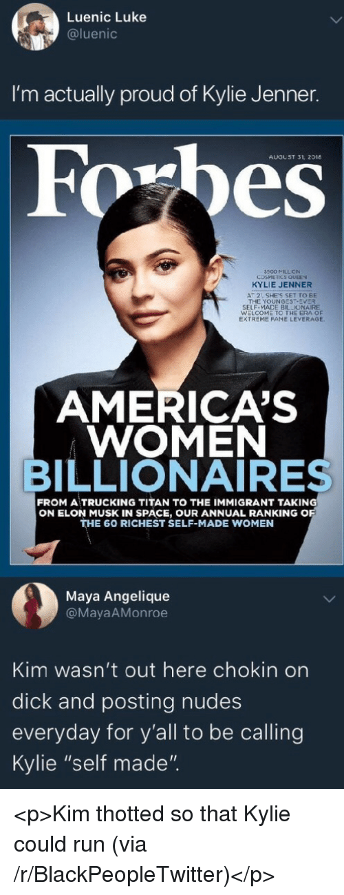 """Blackpeopletwitter, Kylie Jenner, and Nudes: Luenic Luke  @luenic  I'm actually proud of Kylie Jenner.  AUGUST 31, 2018  500 MILL ON  COSMEICS QUEEN  KYLIE JENNER  AT 2 SHE'S SET TO BE  THE YOUNGEST-EVER  SELF-MACE BILLIONAIRE  WELCOME TO THE ERA OF  EXTREME FAME LEVERAGE  AMERICA'S  WOMEN  BILLIONAIRES  FROM A TRUCKING TITAN TO THE IMMIGRANT TAKING  ON ELON MUSK IN SPACE, OUR ANNUAL RANKING O  THE 60 RICHEST SELF-MADE WOMEN  Maya Angelique  @MayaAMonroe  Kim wasn't out here chokin on  dick and posting nudes  everyday for y'all to be calling  Kylie """"self made"""". <p>Kim thotted so that Kylie could run (via /r/BlackPeopleTwitter)</p>"""