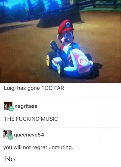 too far: Luigi has gone TOO FAR  negritaaa  THE FUCKING MUSIC  queeneve84  you will not regret unmuting No!