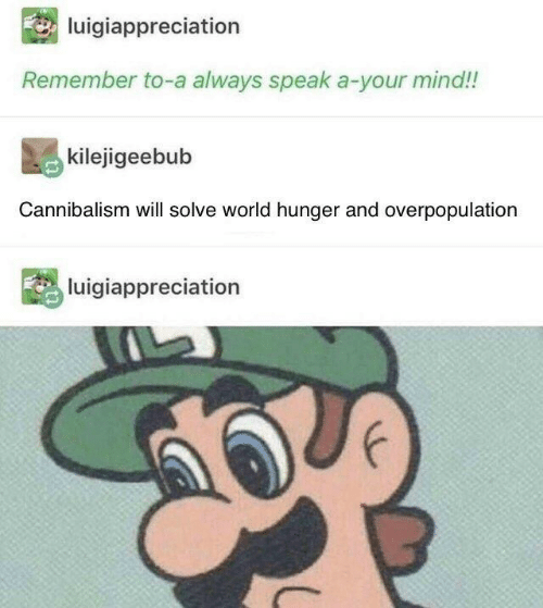 overpopulation: luigiappreciation  Remember to-a always speak a-your mind!!  kilejigeebub  Cannibalism will solve world hunger and overpopulation  luigiappreciation