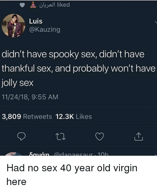 40 Year Old: Luis  @Kauzing  didn't have spooky sex, didn't have  thankful sex, and probably won't have  jolly sex  11/24/18, 9:55 AM  3,809 Retweets 12.3K Likes Had no sex 40 year old virgin here