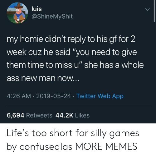 "Ass, Dank, and Homie: luis  @ShineMyShit  my homie didn't reply to his gf for 2  week cuz he said ""you need to give  them time to miss u"" she has a whole  ass new man now  4:26 AM.2019-05-24 Twitter Web App  6,694 Retweets 44.2K Likes Life's too short for silly games by confusedlas MORE MEMES"