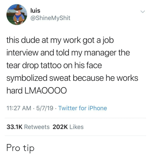 Dude, Iphone, and Job Interview: luis  @ShineMyShit  this dude at my work got a job  interview and told my manager the  tear drop tattoo on his face  symbolized sweat because he works  hard LMAOOO0  11:27 AM 5/7/19 Twitter for iPhone  33.1K Retweets 202K Likes Pro tip