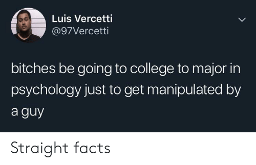 Psychology: Luis Vercetti  @97Vercetti  bitches be going to college to major in  psychology just to get manipulated by  a guy Straight facts